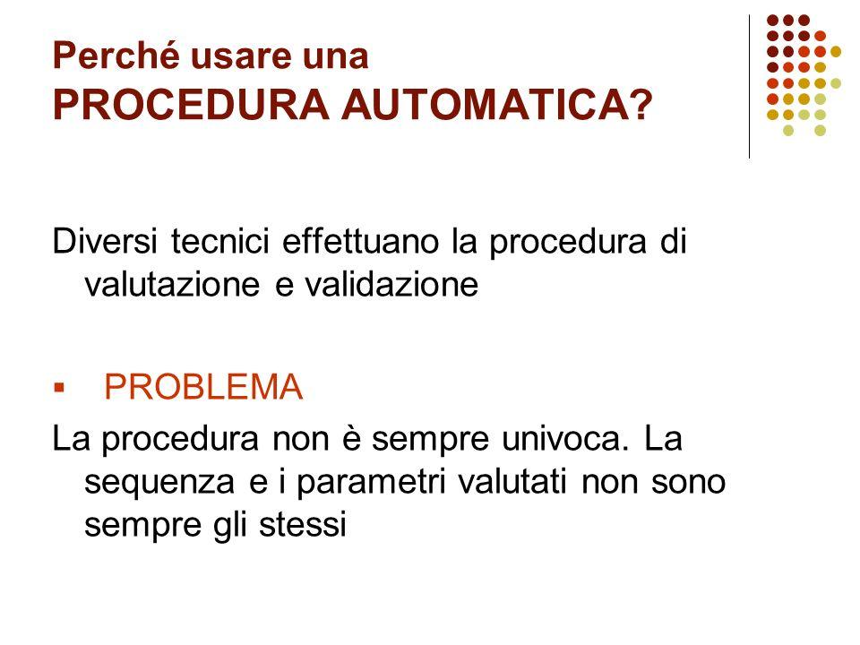 Perché usare una PROCEDURA AUTOMATICA? Diversi tecnici effettuano la procedura di valutazione e validazione PROBLEMA La procedura non è sempre univoca