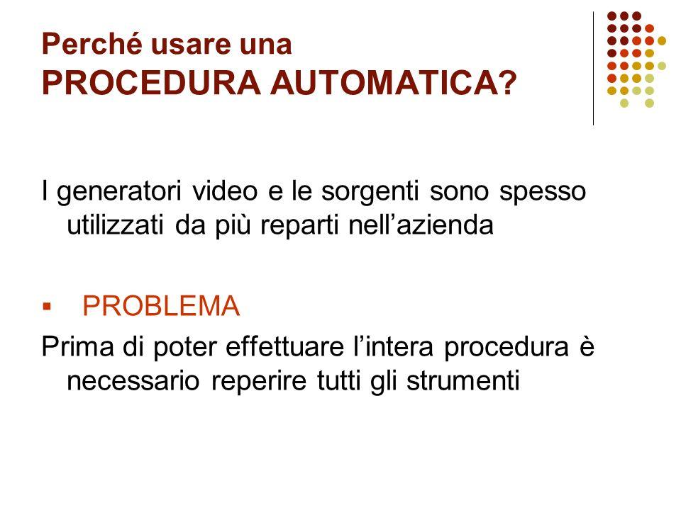 Perché usare una PROCEDURA AUTOMATICA? I generatori video e le sorgenti sono spesso utilizzati da più reparti nellazienda PROBLEMA Prima di poter effe