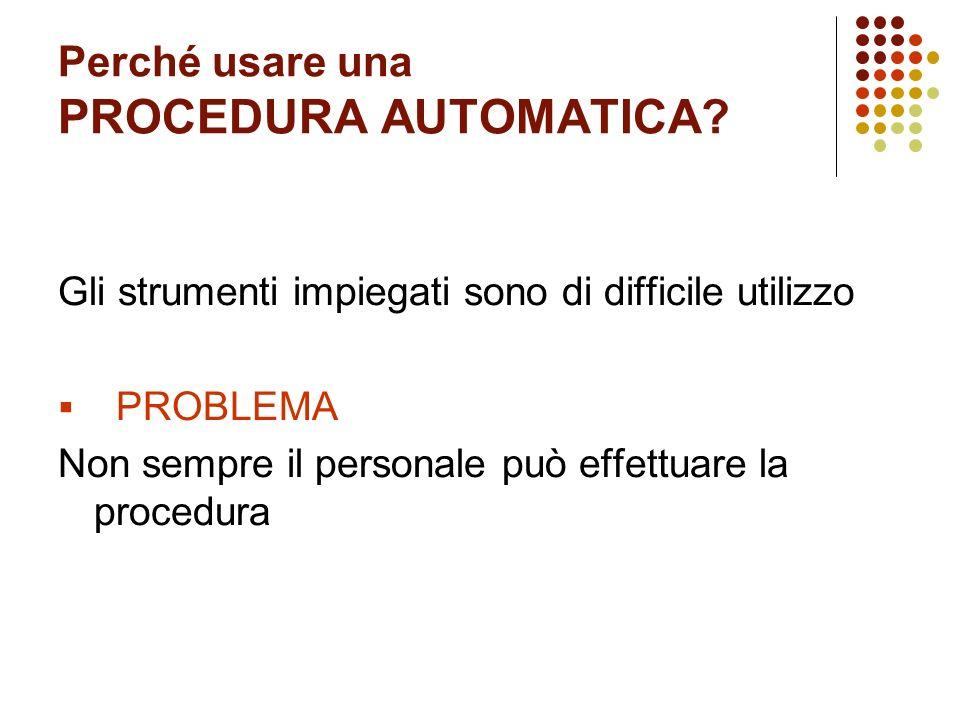 Perché usare una PROCEDURA AUTOMATICA? Gli strumenti impiegati sono di difficile utilizzo PROBLEMA Non sempre il personale può effettuare la procedura
