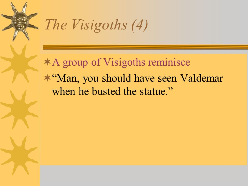 The Visigoths (4) A group of Visigoths reminisce Man, you should have seen Valdemar when he busted the statue.