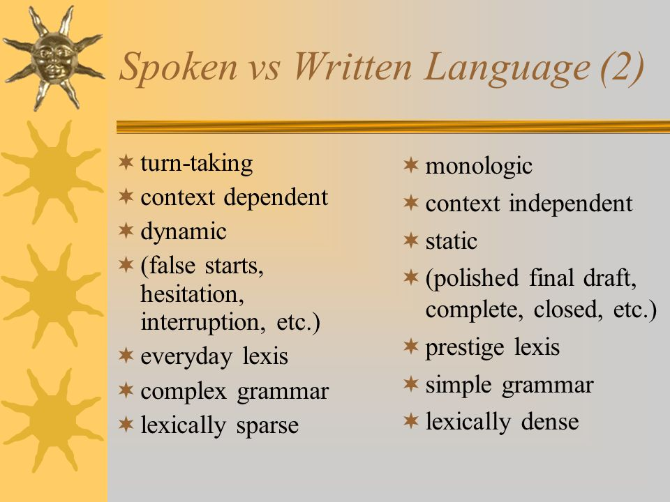 Spoken vs Written Language (2) turn-taking context dependent dynamic (false starts, hesitation, interruption, etc.) everyday lexis complex grammar lexically sparse monologic context independent static (polished final draft, complete, closed, etc.) prestige lexis simple grammar lexically dense