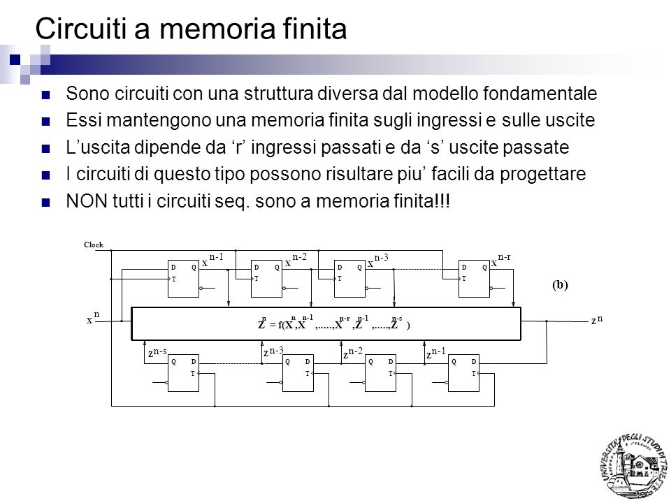 Circuiti a memoria finita Sono circuiti con una struttura diversa dal modello fondamentale Essi mantengono una memoria finita sugli ingressi e sulle uscite Luscita dipende da r ingressi passati e da s uscite passate I circuiti di questo tipo possono risultare piu facili da progettare NON tutti i circuiti seq.