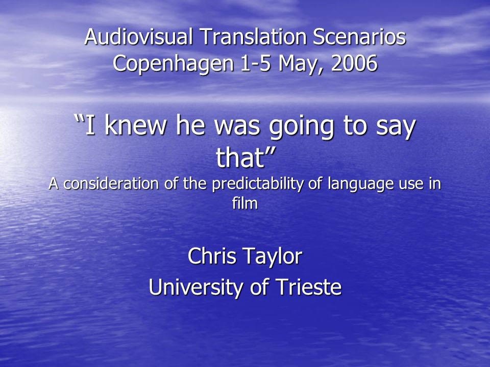 Audiovisual Translation Scenarios Copenhagen 1-5 May, 2006 I knew he was going to say that A consideration of the predictability of language use in film Chris Taylor University of Trieste