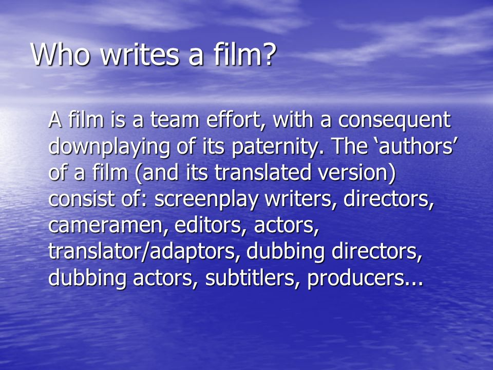 Who writes a film. A film is a team effort, with a consequent downplaying of its paternity.