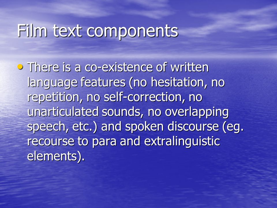 Film text components There is a co-existence of written language features (no hesitation, no repetition, no self-correction, no unarticulated sounds, no overlapping speech, etc.) and spoken discourse (eg.