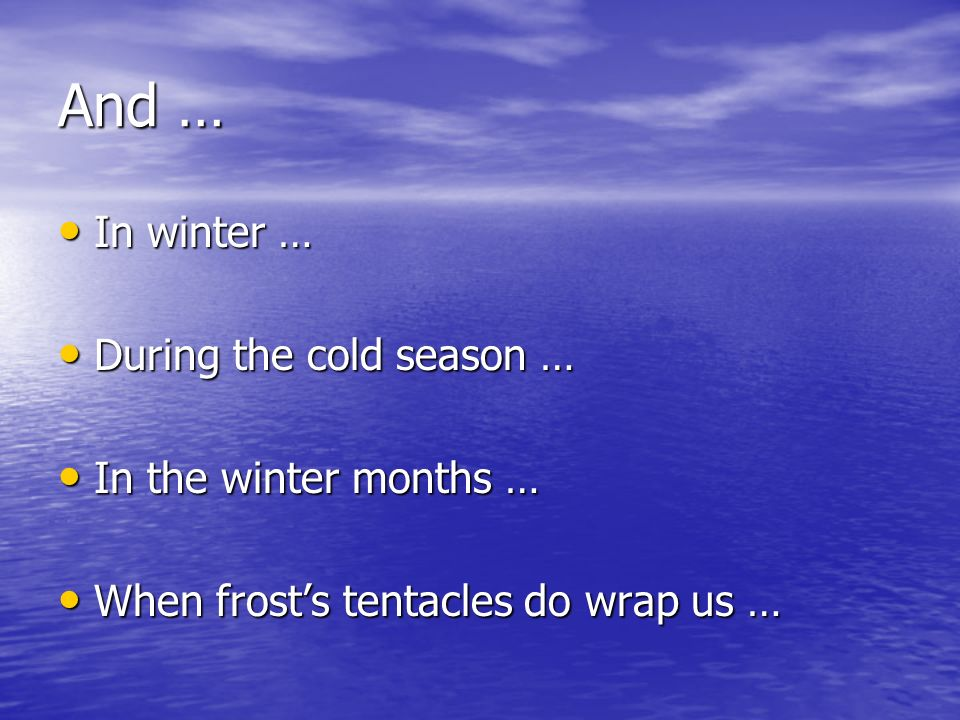 And … In winter … In winter … During the cold season … During the cold season … In the winter months … In the winter months … When frosts tentacles do wrap us … When frosts tentacles do wrap us …
