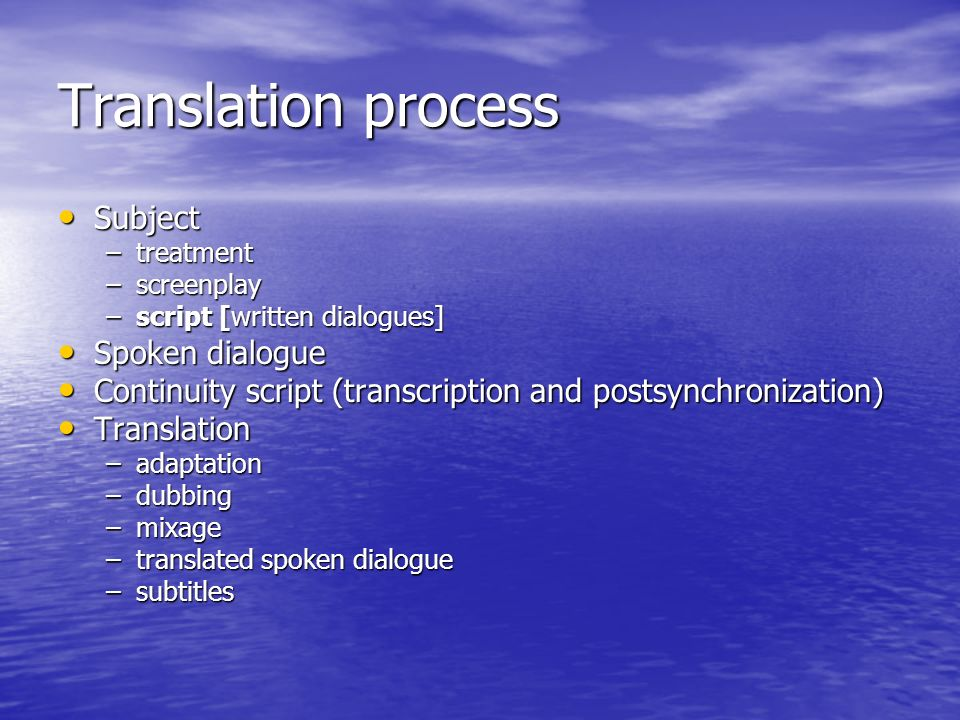 Translation process Subject Subject –treatment –screenplay –script [written dialogues] Spoken dialogue Spoken dialogue Continuity script (transcription and postsynchronization) Continuity script (transcription and postsynchronization) Translation Translation –adaptation –dubbing –mixage –translated spoken dialogue –subtitles