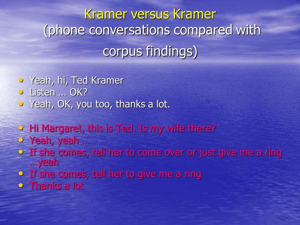 Kramer versus Kramer (phone conversations compared with corpus findings) Yeah, hi, Ted Kramer Yeah, hi, Ted Kramer Listen … OK.