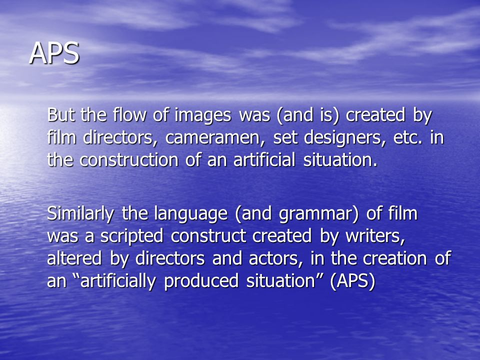 APS But the flow of images was (and is) created by film directors, cameramen, set designers, etc.