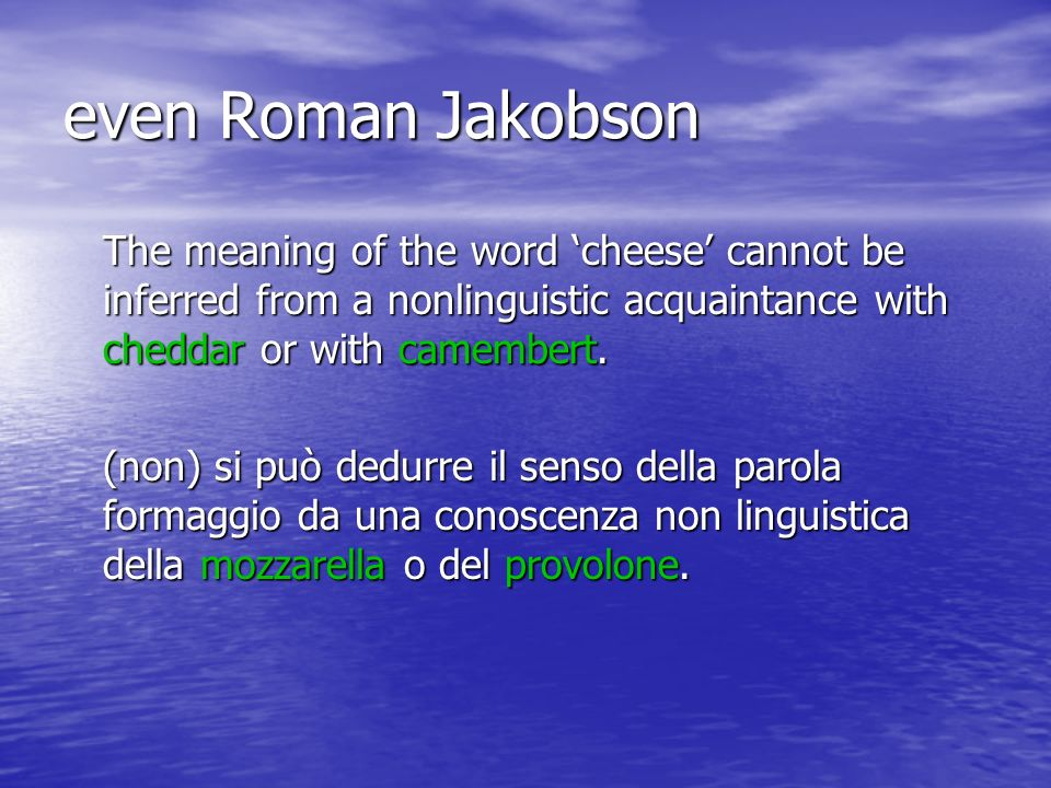 even Roman Jakobson The meaning of the word cheese cannot be inferred from a nonlinguistic acquaintance with cheddar or with camembert.