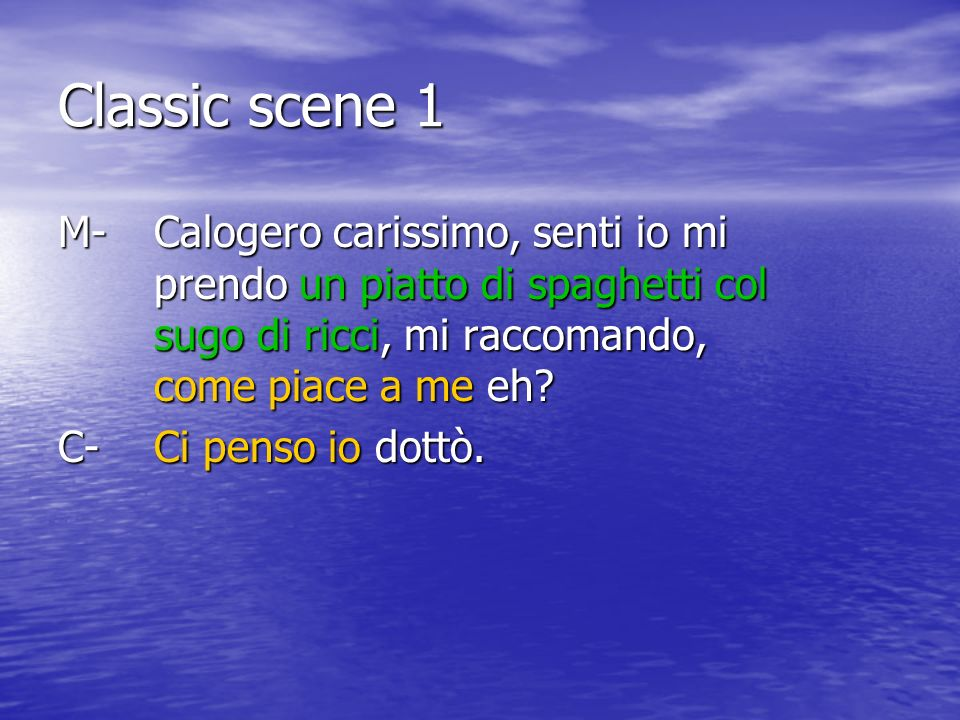 Classic scene 1 M- Calogero carissimo, senti io mi prendo un piatto di spaghetti col sugo di ricci, mi raccomando, come piace a me eh.