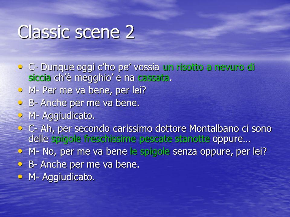 Classic scene 2 C- Dunque oggi cho pe vossia un risotto a nevuro di siccia chè megghio e na cassata.