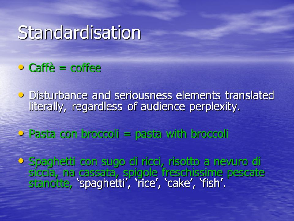 Standardisation Caffè = coffee Caffè = coffee Disturbance and seriousness elements translated literally, regardless of audience perplexity.
