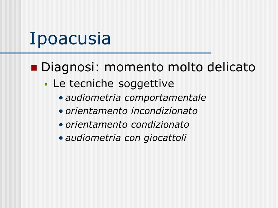 Ipoacusia: diagnosi Audiometria comportamentale Alletà di 0-9 mesi Le fonti sonore Diverse caratteristiche acustiche orientamento condizionato 9 mesi-3 anni teatrino di Suzuki e Ogiba doppia stimolazione Stimolo-premio