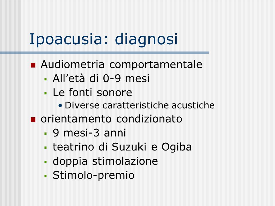 Ipoacusia: diagnosi Audiometria comportamentale Alletà di 0-9 mesi Le fonti sonore Diverse caratteristiche acustiche orientamento condizionato 9 mesi-