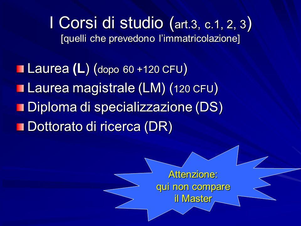 I Corsi di studio ( art.3, c.1, 2, 3 ) [quelli che prevedono limmatricolazione] Laurea (L) ( dopo 60 +120 CFU ) Laurea magistrale (LM) ( 120 CFU ) Diploma di specializzazione (DS) Dottorato di ricerca (DR) Attenzione: qui non compare il Master