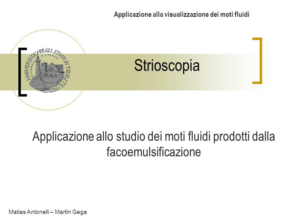Strioscopia Applicazione alla visualizzazione dei moti fluidi Applicazione allo studio dei moti fluidi prodotti dalla facoemulsificazione Matias Anton