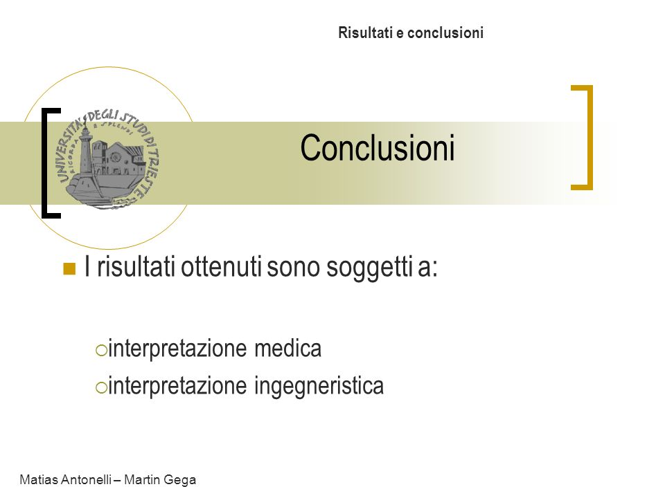 Conclusioni Risultati e conclusioni Matias Antonelli – Martin Gega I risultati ottenuti sono soggetti a: interpretazione medica interpretazione ingegn