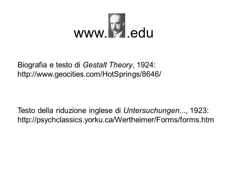 www..edu Biografia e testo di Gestalt Theory, 1924: http://www.geocities.com/HotSprings/8646/ Testo della riduzione inglese di Untersuchungen..., 1923: http://psychclassics.yorku.ca/Wertheimer/Forms/forms.htm