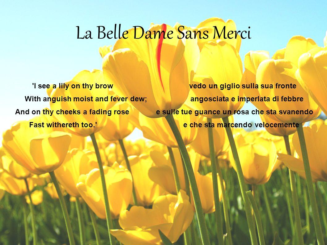 La Belle Dame Sans Merci 'I see a lily on thy brow vedo un giglio sulla sua fronte With anguish moist and fever dew; angosciata e imperlata di febbre