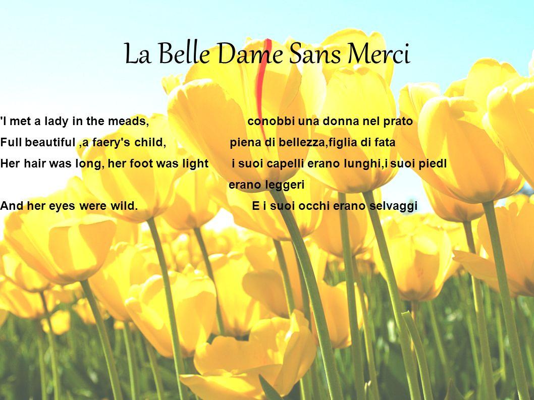 La Belle Dame Sans Merci 'I met a lady in the meads, conobbi una donna nel prato Full beautiful,a faery's child, piena di bellezza,figlia di fata Her