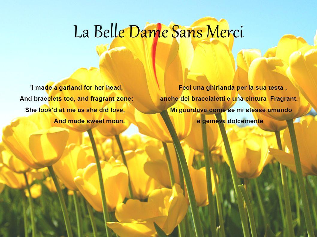 La Belle Dame Sans Merci 'I made a garland for her head, Feci una ghirlanda per la sua testa, And bracelets too, and fragrant zone; anche dei braccial