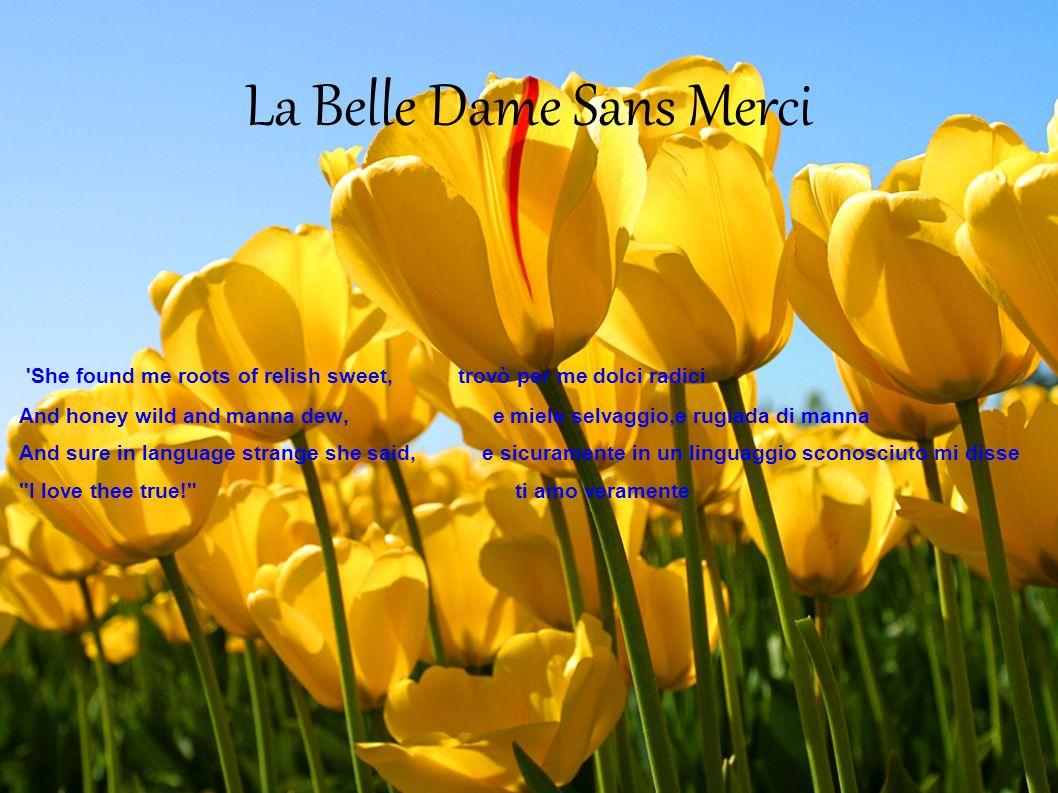 La Belle Dame Sans Merci 'She found me roots of relish sweet, trovò per me dolci radici And honey wild and manna dew, e miele selvaggio,e rugiada di m