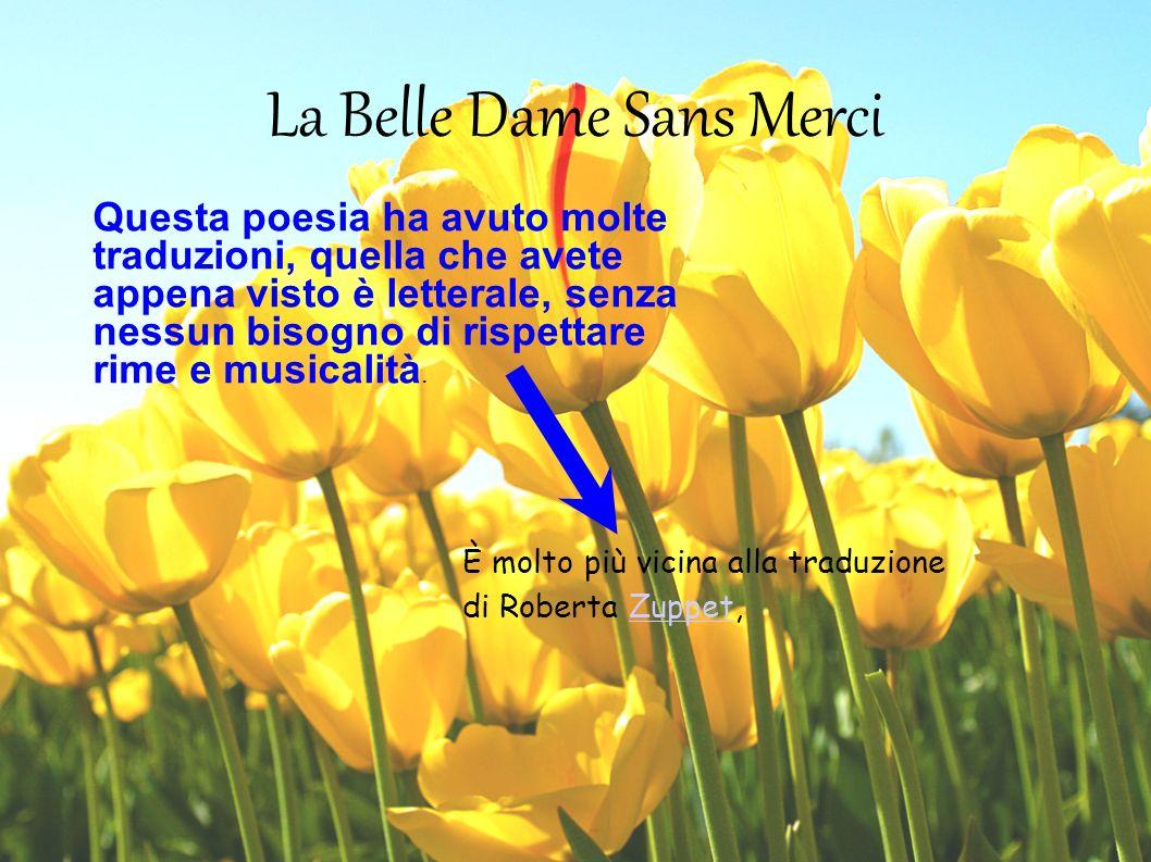 La Belle Dame Sans Merci Questa poesia ha avuto molte traduzioni, quella che avete appena visto è letterale, senza nessun bisogno di rispettare rime e
