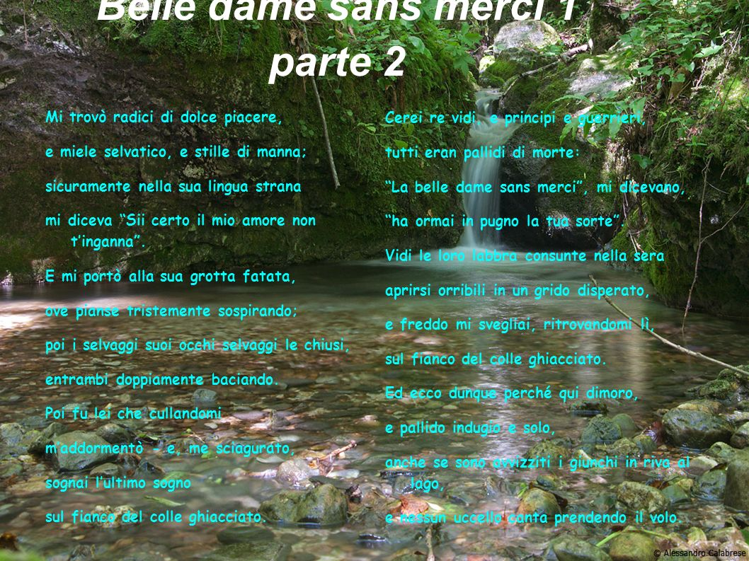 La Belle Dame Sans Merci I see a lily on thy brow vedo un giglio sulla sua fronte With anguish moist and fever dew; angosciata e imperlata di febbre And on thy cheeks a fading rose e sulle tue guance un rosa che sta svanendo Fast withereth too. e che sta marcendo velocemente