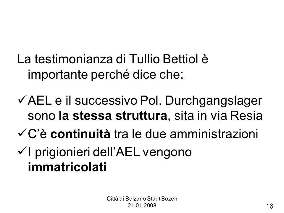 Città di Bolzano Stadt Bozen 21.01.2008 La testimonianza di Tullio Bettiol è importante perché dice che: AEL e il successivo Pol. Durchgangslager sono