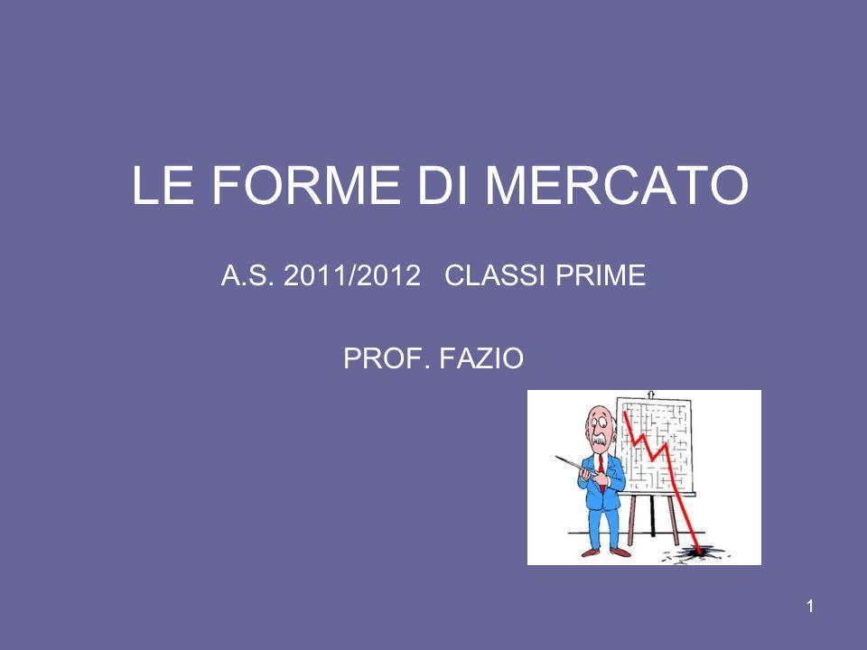 1 LE FORME DI MERCATO A.S. 2011/2012 CLASSI PRIME PROF. FAZIO