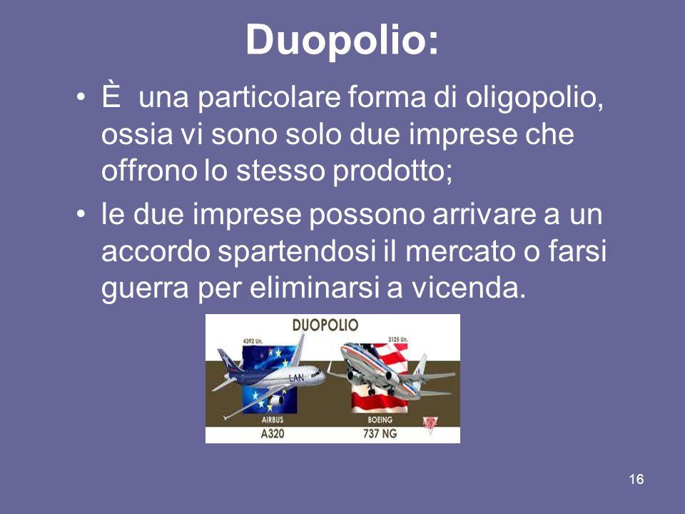 16 Duopolio: È una particolare forma di oligopolio, ossia vi sono solo due imprese che offrono lo stesso prodotto; le due imprese possono arrivare a u