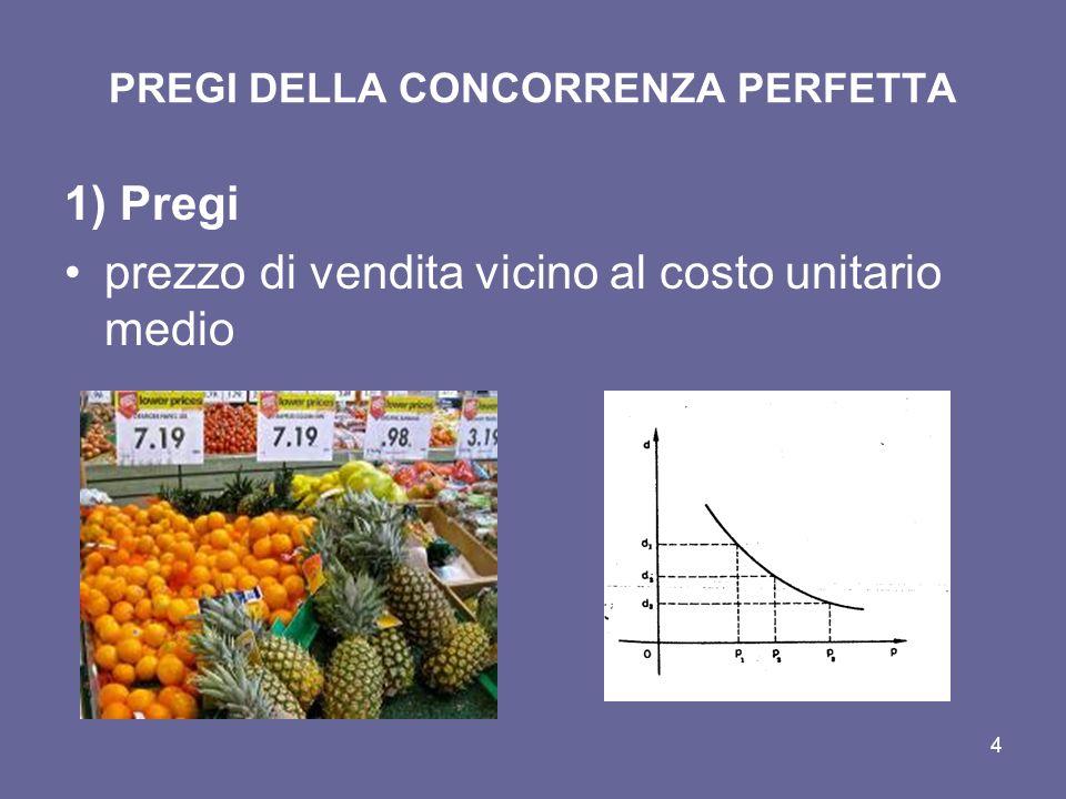 4 PREGI DELLA CONCORRENZA PERFETTA 1) Pregi prezzo di vendita vicino al costo unitario medio