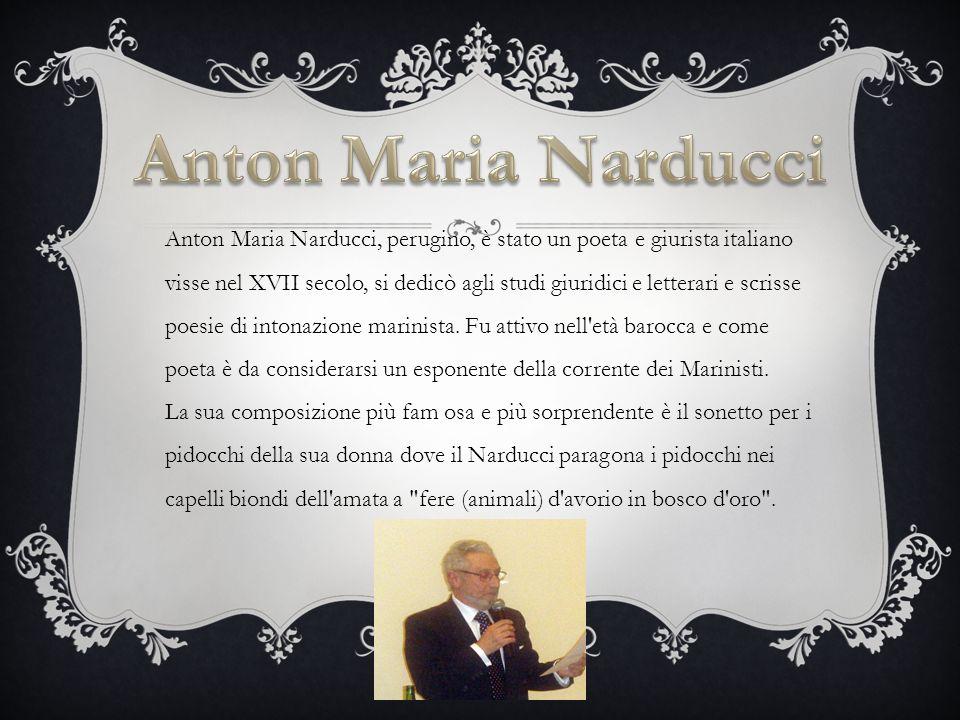 Anton Maria Narducci, perugino, è stato un poeta e giurista italiano visse nel XVII secolo, si dedicò agli studi giuridici e letterari e scrisse poesie di intonazione marinista.
