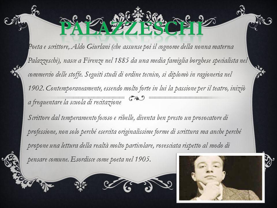 Poeta e scrittore, Aldo Giurlani (che assunse poi il cognome della nonna materna Palazzeschi), nasce a Firenze nel 1885 da una media famiglia borghese specialista nel commercio delle stoffe.