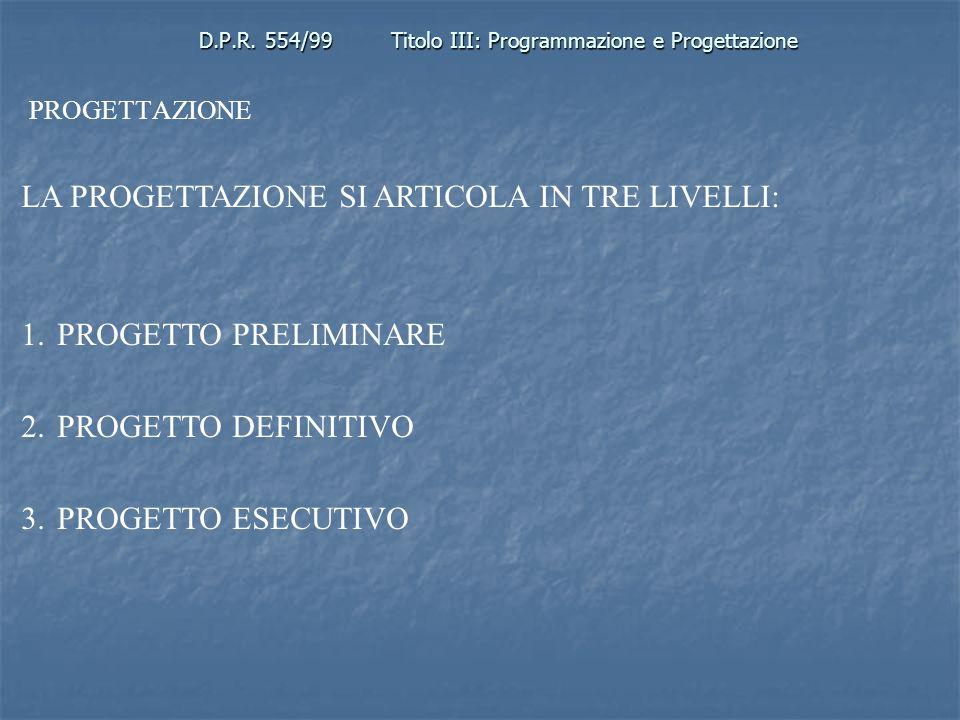 D.P.R. 554/99Titolo III: Programmazione e Progettazione PROGETTAZIONE LA PROGETTAZIONE SI ARTICOLA IN TRE LIVELLI: 1.PROGETTO PRELIMINARE 2.PROGETTO D