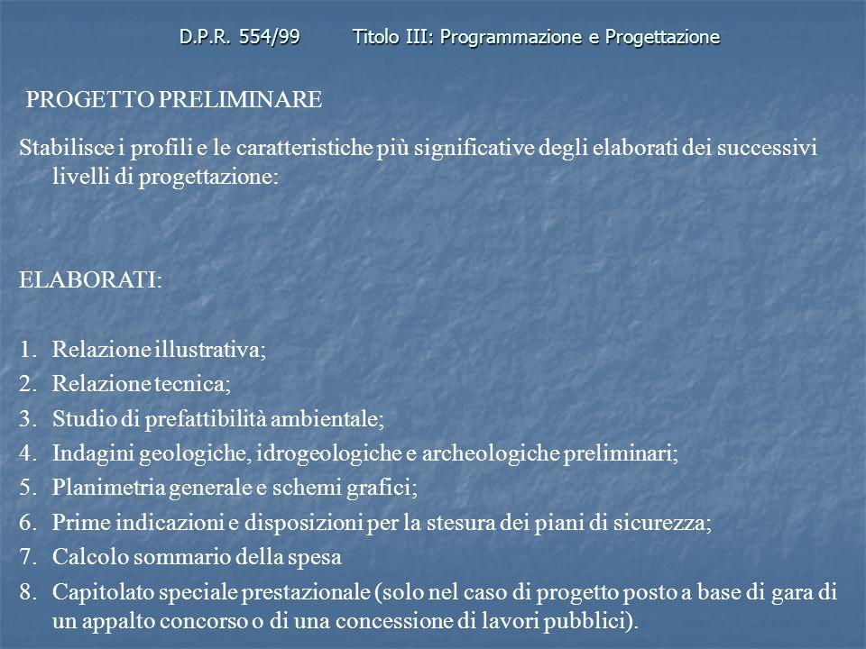 D.P.R. 554/99Titolo III: Programmazione e Progettazione PROGETTO PRELIMINARE Stabilisce i profili e le caratteristiche più significative degli elabora