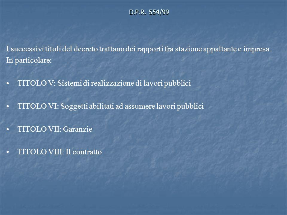 D.P.R. 554/99 I successivi titoli del decreto trattano dei rapporti fra stazione appaltante e impresa. In particolare: TITOLO V: Sistemi di realizzazi