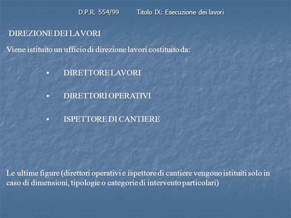 D.P.R. 554/99Titolo IX: Esecuzione dei lavori DIREZIONE DEI LAVORI Viene istituito un ufficio di direzione lavori costituito da: DIRETTORE LAVORI DIRE