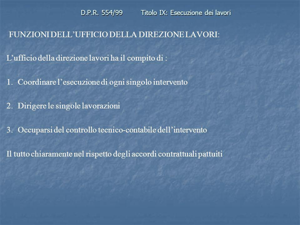 D.P.R. 554/99Titolo IX: Esecuzione dei lavori FUNZIONI DELLUFFICIO DELLA DIREZIONE LAVORI: Lufficio della direzione lavori ha il compito di : 1.Coordi