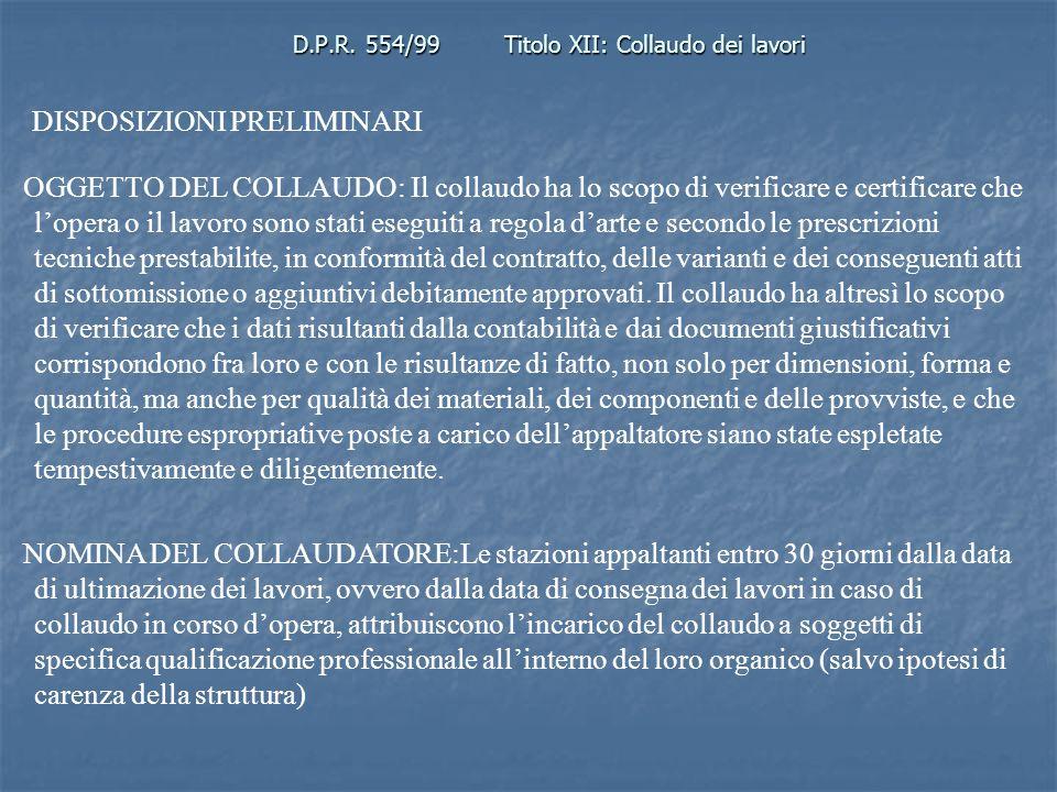 D.P.R. 554/99Titolo XII: Collaudo dei lavori DISPOSIZIONI PRELIMINARI OGGETTO DEL COLLAUDO: Il collaudo ha lo scopo di verificare e certificare che lo