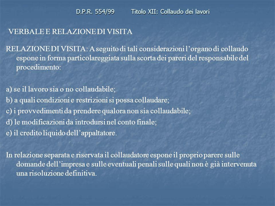 D.P.R. 554/99Titolo XII: Collaudo dei lavori VERBALE E RELAZIONE DI VISITA RELAZIONE DI VISITA: A seguito di tali considerazioni lorgano di collaudo e