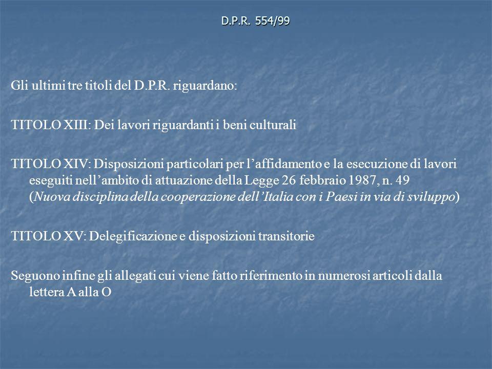 D.P.R. 554/99 Gli ultimi tre titoli del D.P.R. riguardano: TITOLO XIII: Dei lavori riguardanti i beni culturali TITOLO XIV: Disposizioni particolari p