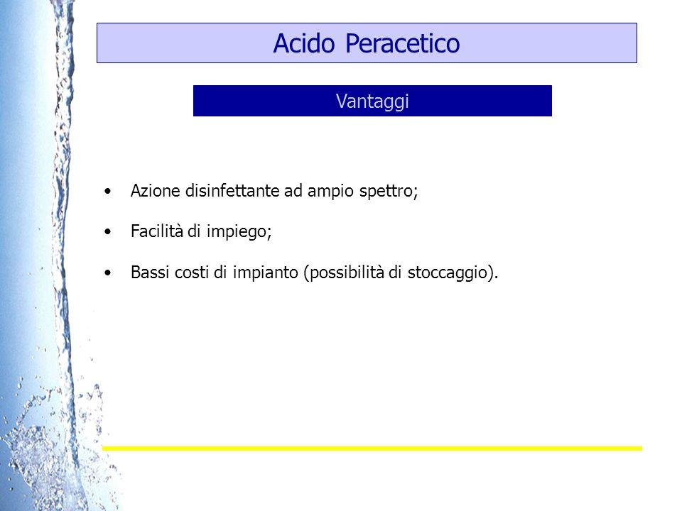 Acido Peracetico Azione disinfettante ad ampio spettro; Facilità di impiego; Bassi costi di impianto (possibilità di stoccaggio). Vantaggi