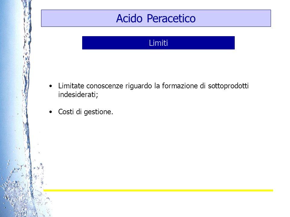 Acido Peracetico Limitate conoscenze riguardo la formazione di sottoprodotti indesiderati; Costi di gestione. Limiti
