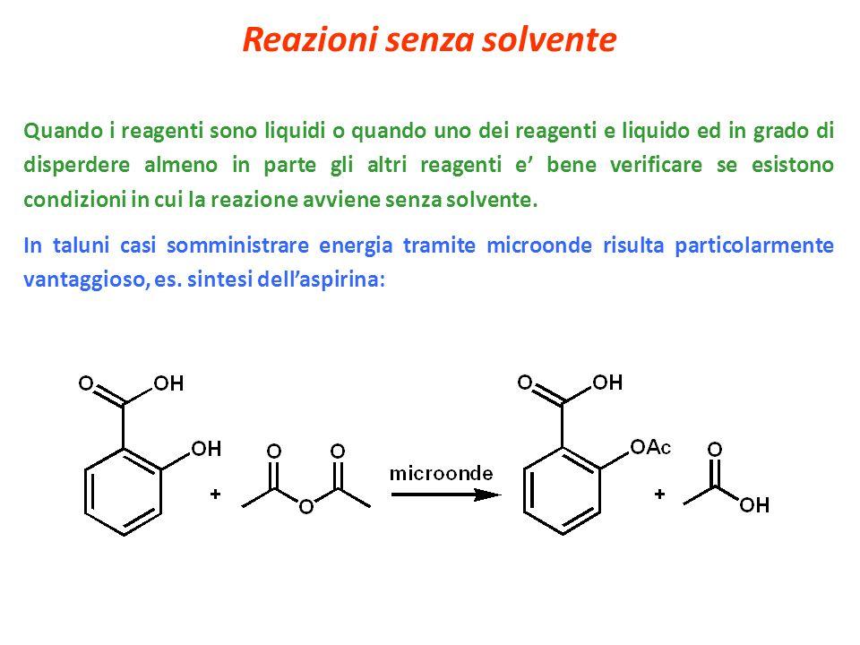 Reazioni senza solvente Quando i reagenti sono liquidi o quando uno dei reagenti e liquido ed in grado di disperdere almeno in parte gli altri reagent