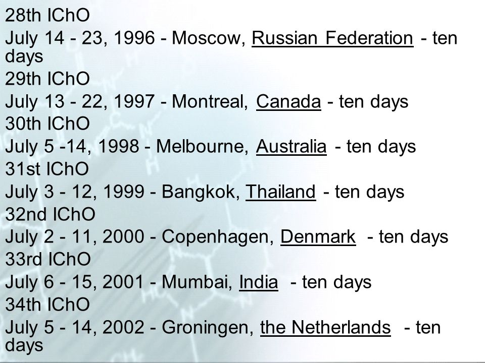 28th IChO July 14 - 23, 1996 - Moscow, Russian Federation - ten days 29th IChO July 13 - 22, 1997 - Montreal, Canada - ten days 30th IChO July 5 -14,