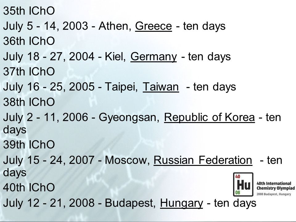 35th IChO July 5 - 14, 2003 - Athen, Greece - ten days 36th IChO July 18 - 27, 2004 - Kiel, Germany - ten days 37th IChO July 16 - 25, 2005 - Taipei,