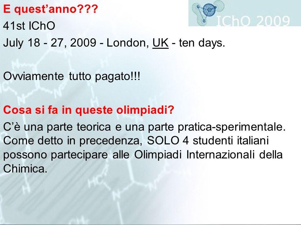 E questanno??? 41st IChO July 18 - 27, 2009 - London, UK - ten days. Ovviamente tutto pagato!!! Cosa si fa in queste olimpiadi? Cè una parte teorica e