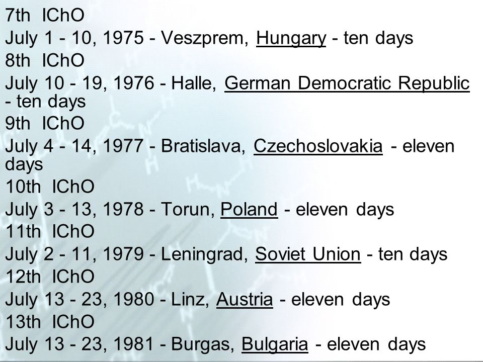 7th IChO July 1 - 10, 1975 - Veszprem, Hungary - ten days 8th IChO July 10 - 19, 1976 - Halle, German Democratic Republic - ten days 9th IChO July 4 -
